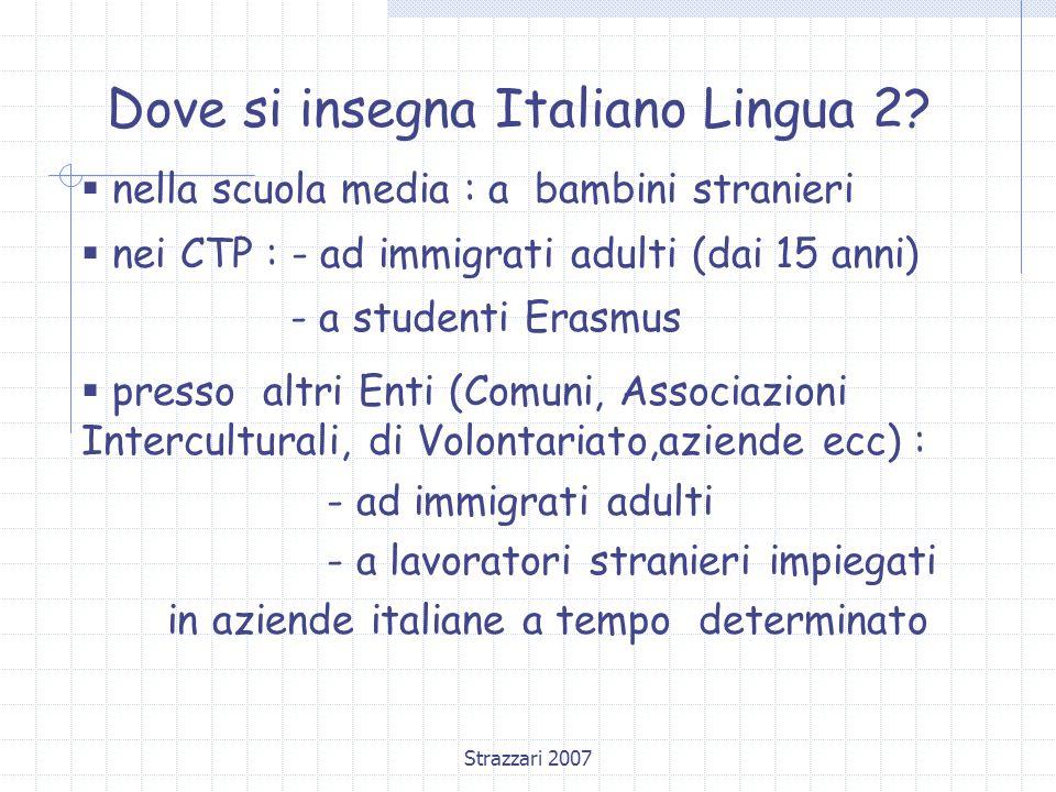 Strazzari 2007 Dove si insegna Italiano Lingua 2?  nella scuola media : a bambini stranieri  nei CTP : - ad immigrati adulti (dai 15 anni) - a stude