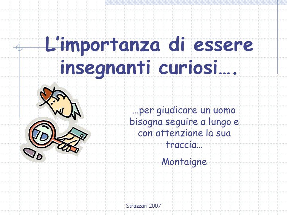 Strazzari 2007 L'importanza di essere insegnanti curiosi…. …per giudicare un uomo bisogna seguire a lungo e con attenzione la sua traccia… Montaigne