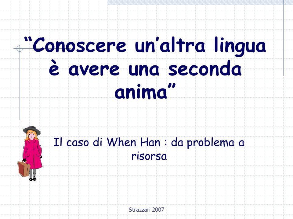 """Strazzari 2007 """"Conoscere un'altra lingua è avere una seconda anima"""" Il caso di When Han : da problema a risorsa"""