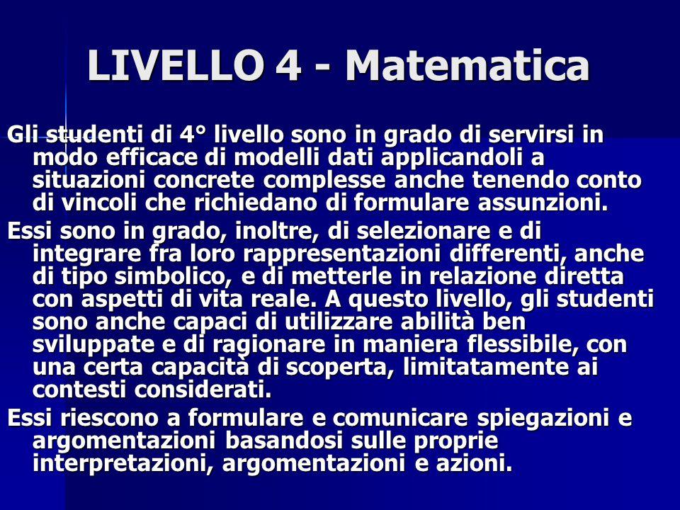 LIVELLO 4 - Matematica Gli studenti di 4° livello sono in grado di servirsi in modo efficace di modelli dati applicandoli a situazioni concrete complesse anche tenendo conto di vincoli che richiedano di formulare assunzioni.