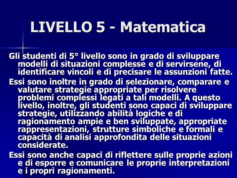 LIVELLO 5 - Matematica Gli studenti di 5° livello sono in grado di sviluppare modelli di situazioni complesse e di servirsene, di identificare vincoli e di precisare le assunzioni fatte.