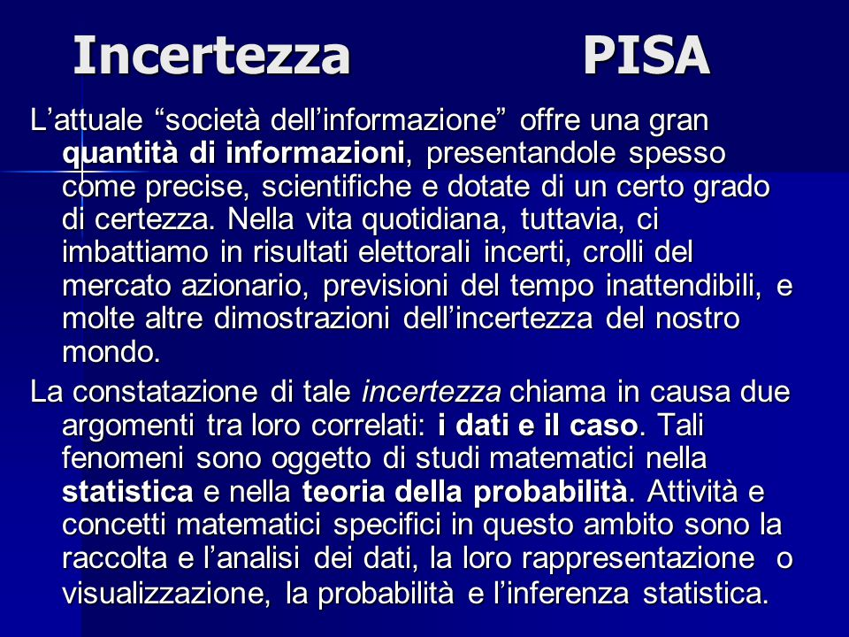 IncertezzaPISA L'attuale società dell'informazione offre una gran quantità di informazioni, presentandole spesso come precise, scientifiche e dotate di un certo grado di certezza.