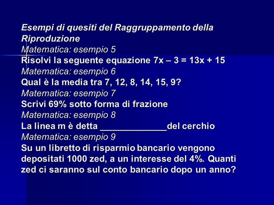 Esempi di quesiti del Raggruppamento della Riproduzione Matematica: esempio 5 Risolvi la seguente equazione 7x – 3 = 13x + 15 Matematica: esempio 6 Qual è la media tra 7, 12, 8, 14, 15, 9.