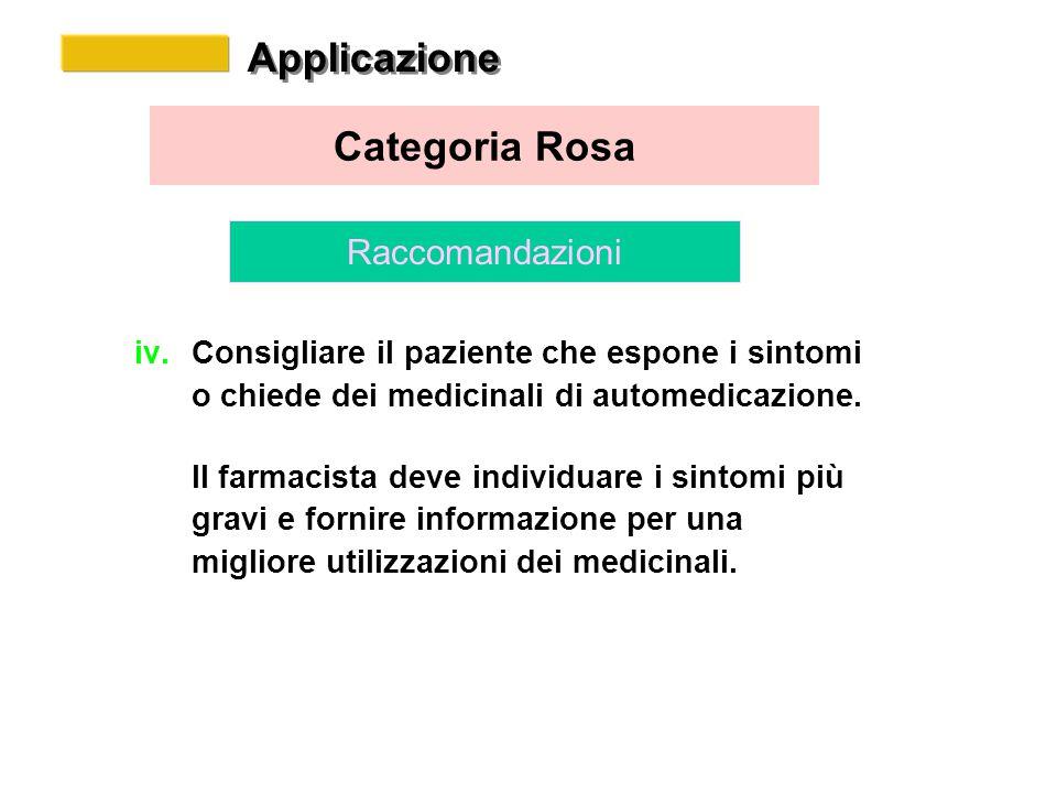 Applicazione Categoria Rosa Raccomandazioni iv.Consigliare il paziente che espone i sintomi o chiede dei medicinali di automedicazione.