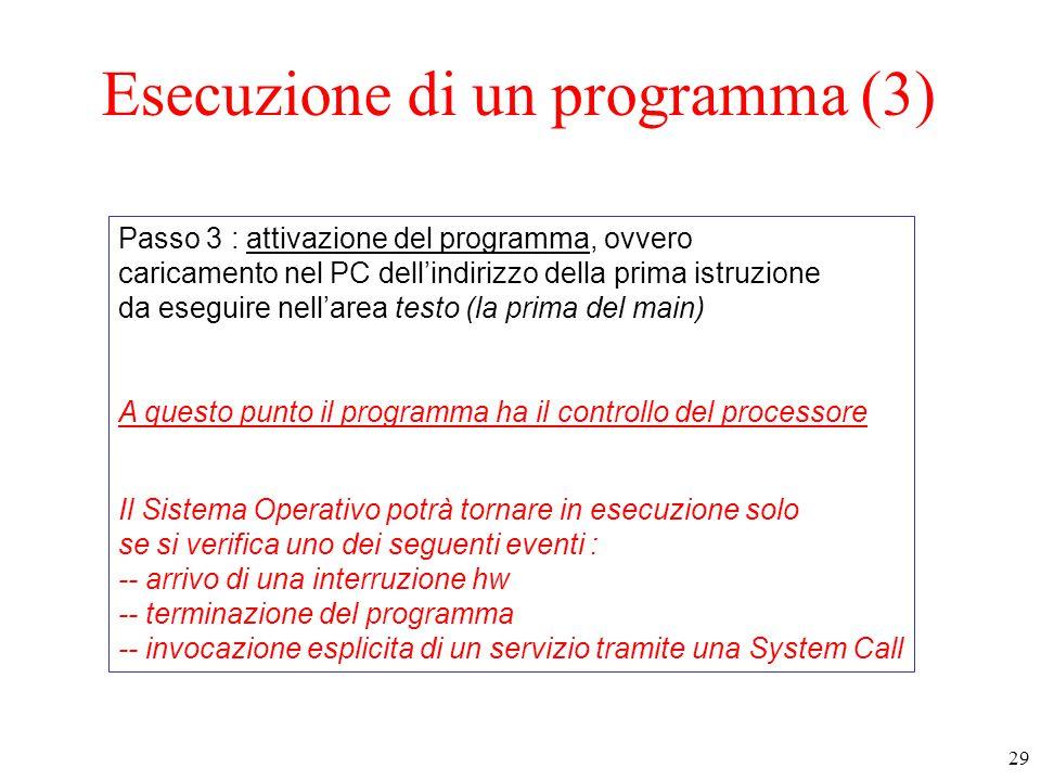 29 Esecuzione di un programma (3) Passo 3 : attivazione del programma, ovvero caricamento nel PC dell'indirizzo della prima istruzione da eseguire nell'area testo (la prima del main) A questo punto il programma ha il controllo del processore Il Sistema Operativo potrà tornare in esecuzione solo se si verifica uno dei seguenti eventi : -- arrivo di una interruzione hw -- terminazione del programma -- invocazione esplicita di un servizio tramite una System Call
