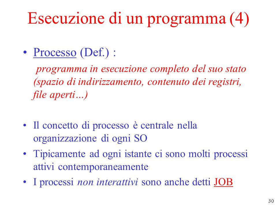 30 Esecuzione di un programma (4) Processo (Def.) : programma in esecuzione completo del suo stato (spazio di indirizzamento, contenuto dei registri, file aperti…) Il concetto di processo è centrale nella organizzazione di ogni SO Tipicamente ad ogni istante ci sono molti processi attivi contemporaneamente I processi non interattivi sono anche detti JOB
