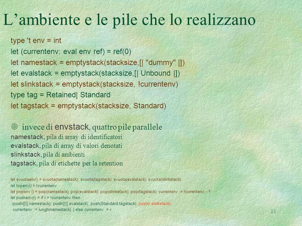 11 L'ambiente e le pile che lo realizzano type t env = int let (currentenv: eval env ref) = ref(0) let namestack = emptystack(stacksize,[| dummy |]) let evalstack = emptystack(stacksize,[| Unbound |]) let slinkstack = emptystack(stacksize, !currentenv) type tag = Retained| Standard let tagstack = emptystack(stacksize, Standard)  invece di envstack, quattro pile parallele namestack, pila di array di identificatori evalstack, pila di array di valori denotati slinkstack, pila di ambienti tagstack, pila di etichette per la retention let svuotaenv() = svuota(namestack); svuota(tagstack); svuota(evalstack); svuota(slinkstack) let topenv() = !currentenv let popenv () = pop(namestack); pop(evalstack); pop(slinkstack); pop(tagstack); currentenv := !currentenv - 1 let pushenv(r) = if r = !currentenv then (push([||],namestack); push([||],evalstack); push(Standard,tagstack); push(r,slinkstack); currentenv := lungh(namestack) ) else currentenv := r