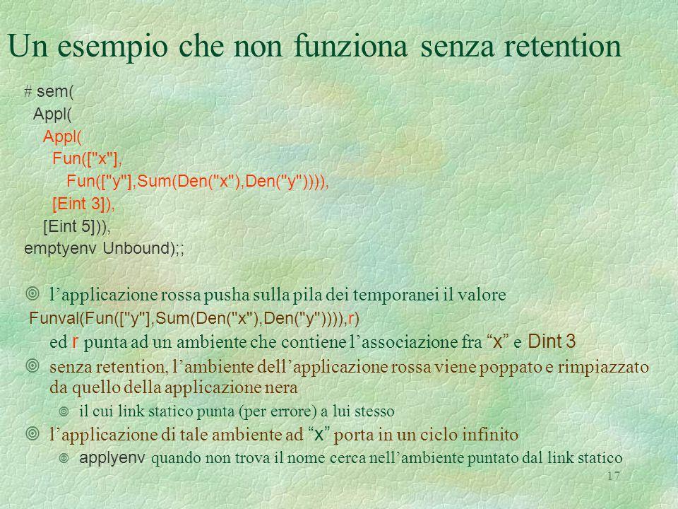 17 Un esempio che non funziona senza retention # sem( Appl( Fun([ x ], Fun([ y ],Sum(Den( x ),Den( y )))), [Eint 3]), [Eint 5])), emptyenv Unbound);; ¥l'applicazione rossa pusha sulla pila dei temporanei il valore Funval(Fun([ y ],Sum(Den( x ),Den( y )))),r) ed r punta ad un ambiente che contiene l'associazione fra x e Dint 3 ¥senza retention, l'ambiente dell'applicazione rossa viene poppato e rimpiazzato da quello della applicazione nera  il cui link statico punta (per errore) a lui stesso  l'applicazione di tale ambiente ad x porta in un ciclo infinito  applyenv quando non trova il nome cerca nell'ambiente puntato dal link statico