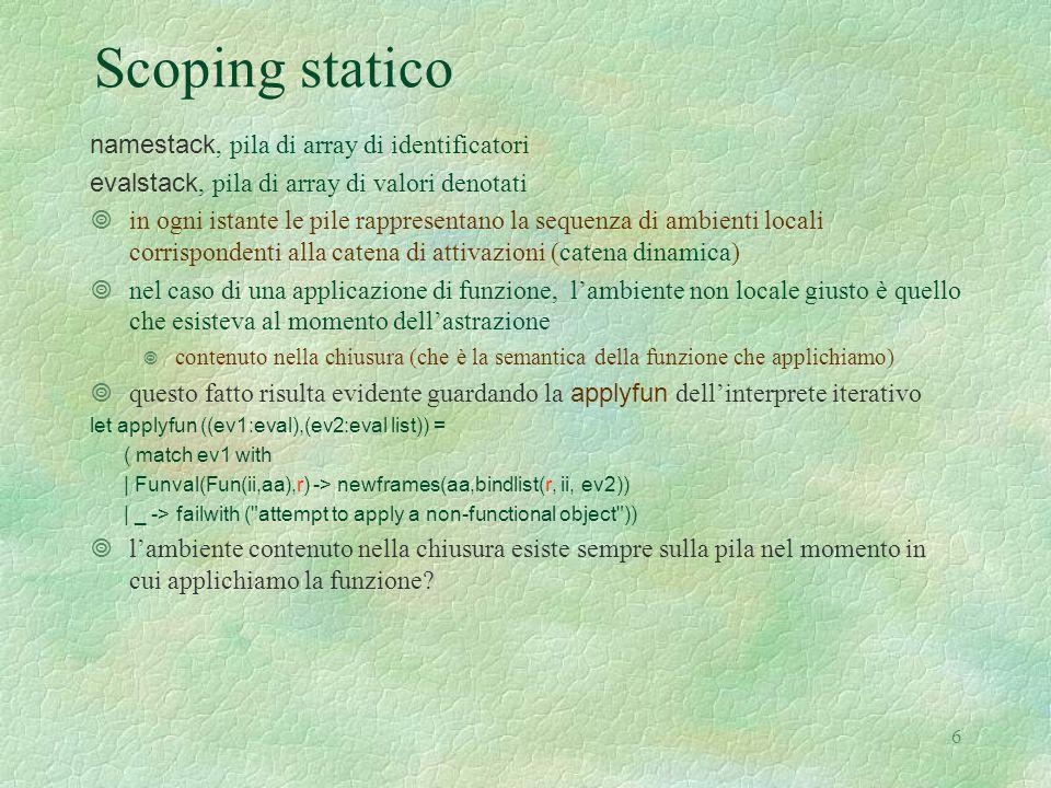 27 Sviluppo dell'esempio 6 Let( expo , Rec ( expo , Fun ([ base ; esp ], Let( f , Fun ([ x ], Ifthenelse( Iszero (Den esp ), Appl(Den f , [Eint 1]), Prod(Den x , Appl(Den expo , [Den x ;Diff(Den esp , Eint 1)])))), Appl (Den f , [Den base ])))), Appl (Den expo , [Den x ; Eint 3])) da valutare nell'ambiente 3 Ifthenelse(Iszero (Den esp ), 1,1 Appl(Den f , [Eint 1]), errore Prod(Den x , Appl(Den expo , 0,0 2,0 [Den x ;Diff(Den esp , Eint 1)]))) 0,0 1,1 0 expo 10 base esp f12 1 x3