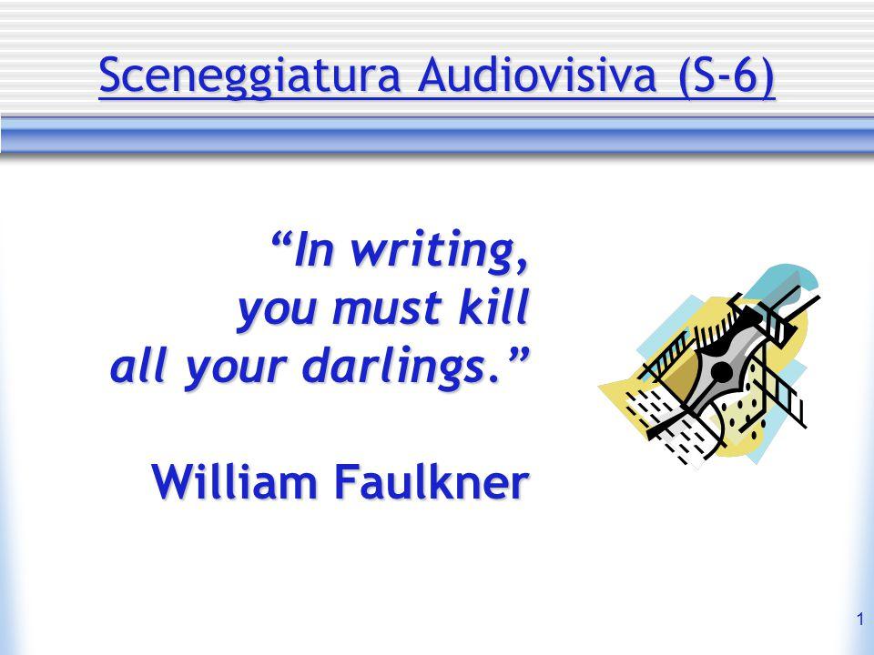 "1 Sceneggiatura Audiovisiva (S-6) ""In writing, you must kill all your darlings."" William Faulkner"