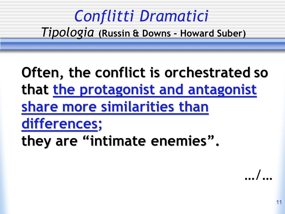 11 Conflitti Dramatici Tipologia (Russin & Downs - Howard Suber) Often, the conflict is orchestrated so that the protagonist and antagonist share more similarities than differences; they are intimate enemies .