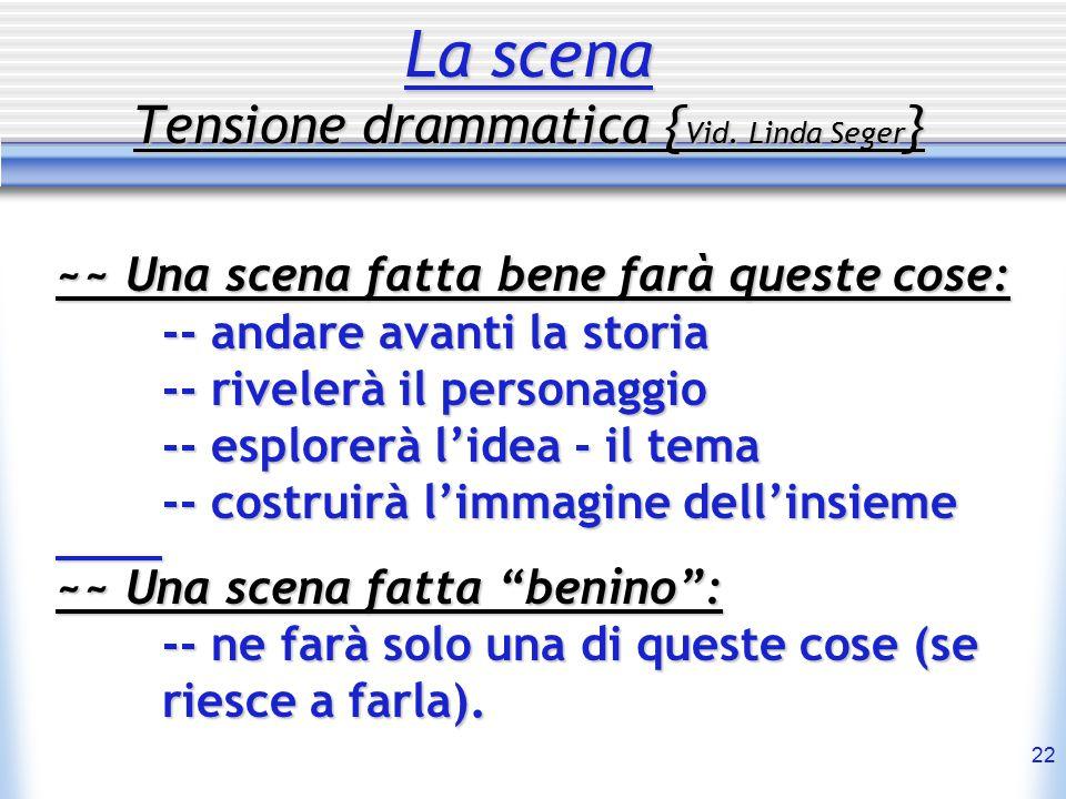 22 La scena Tensione drammatica { Vid. Linda Seger } ~~ Una scena fatta bene farà queste cose: -- andare avanti la storia -- rivelerà il personaggio -