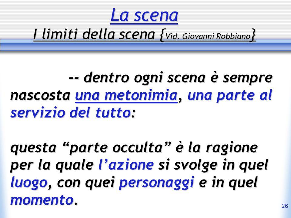 26 La scena I limiti della scena { Vid. Giovanni Robbiano } -- dentro ogni scena è sempre nascosta una metonimia, una parte al servizio del tutto: que