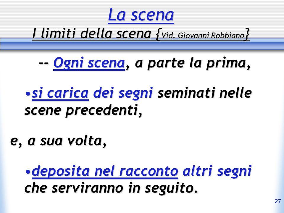 27 La scena I limiti della scena { Vid. Giovanni Robbiano } -- Ogni scena, a parte la prima, si carica dei segni seminati nelle scene precedenti,si ca