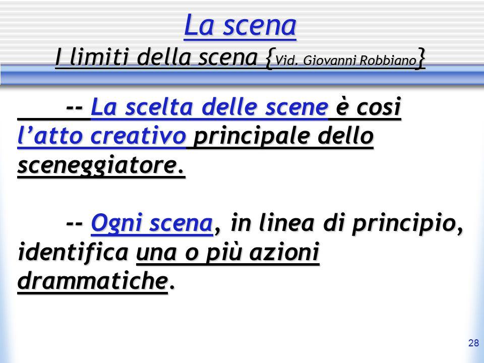 28 La scena I limiti della scena { Vid. Giovanni Robbiano } -- La scelta delle scene è cosi l'atto creativo principale dello sceneggiatore. -- Ogni sc