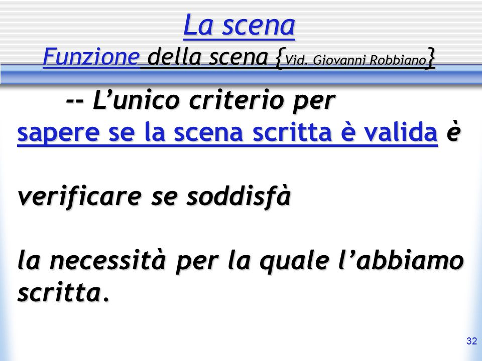 32 La scena Funzione della scena { Vid. Giovanni Robbiano } -- L'unico criterio per sapere se la scena scritta è valida è verificare se soddisfà la ne