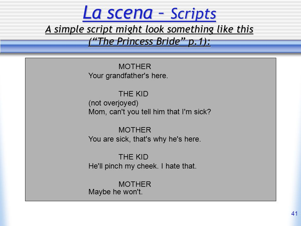 41 La scena – Scripts A simple script might look something like this ( The Princess Bride p.1): MOTHER Your grandfather s here.