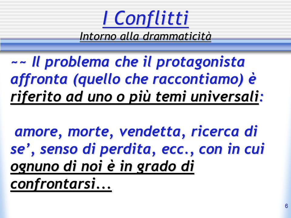 6 I Conflitti Intorno alla drammaticità ~~ Il problema che il protagonista affronta (quello che raccontiamo) è riferito ad uno o più temi universali: