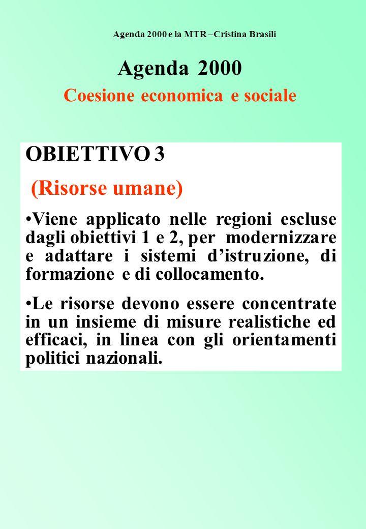 Agenda 2000 Coesione economica e sociale OBIETTIVO 3 (Risorse umane) Viene applicato nelle regioni escluse dagli obiettivi 1 e 2, per modernizzare e adattare i sistemi d'istruzione, di formazione e di collocamento.