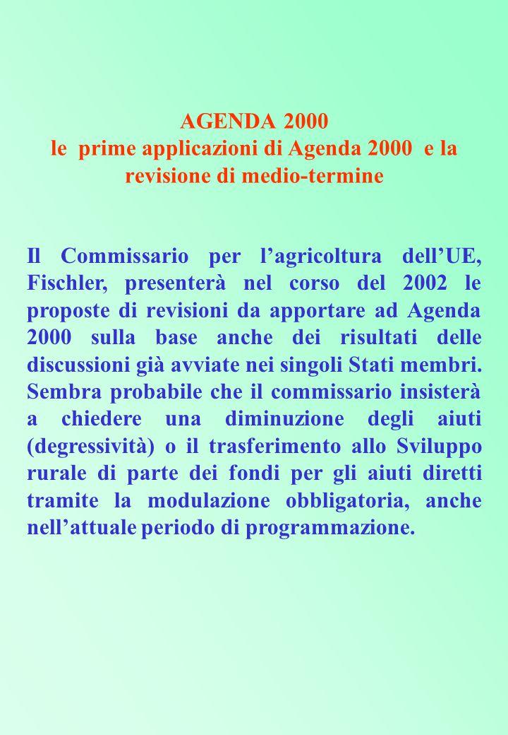 AGENDA 2000 le prime applicazioni di Agenda 2000 e la revisione di medio-termine Il Commissario per l'agricoltura dell'UE, Fischler, presenterà nel corso del 2002 le proposte di revisioni da apportare ad Agenda 2000 sulla base anche dei risultati delle discussioni già avviate nei singoli Stati membri.