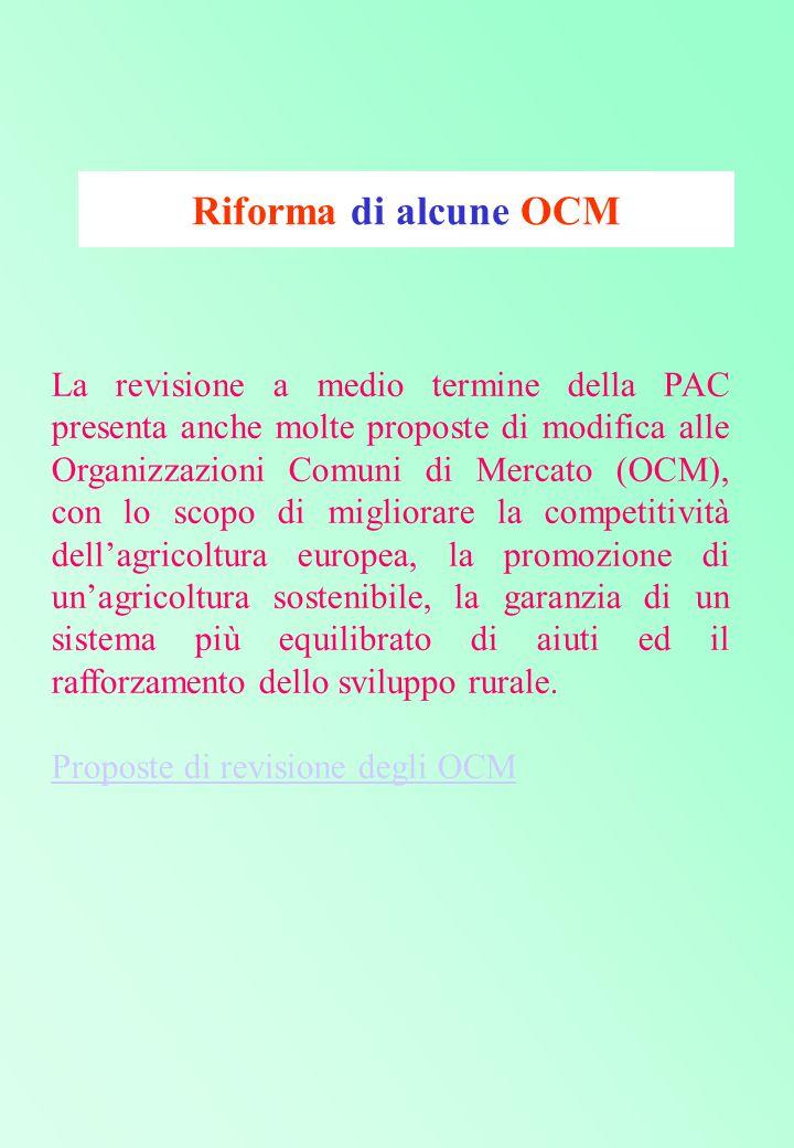 Riforma di alcune OCM La revisione a medio termine della PAC presenta anche molte proposte di modifica alle Organizzazioni Comuni di Mercato (OCM), con lo scopo di migliorare la competitività dell'agricoltura europea, la promozione di un'agricoltura sostenibile, la garanzia di un sistema più equilibrato di aiuti ed il rafforzamento dello sviluppo rurale.