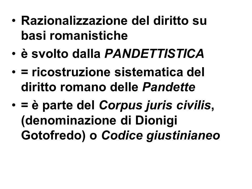 Razionalizzazione del diritto su basi romanistiche è svolto dalla PANDETTISTICA = ricostruzione sistematica del diritto romano delle Pandette = è part