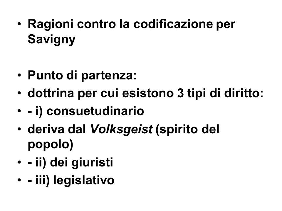 Ragioni contro la codificazione per Savigny Punto di partenza: dottrina per cui esistono 3 tipi di diritto: - i) consuetudinario deriva dal Volksgeist