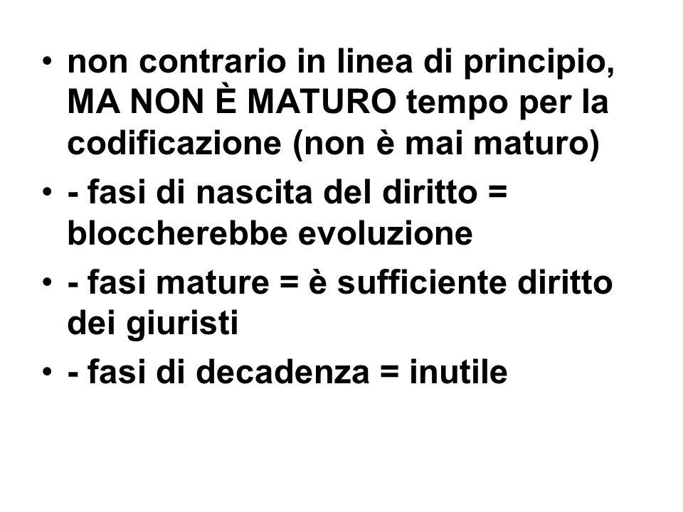 non contrario in linea di principio, MA NON È MATURO tempo per la codificazione (non è mai maturo) - fasi di nascita del diritto = bloccherebbe evoluz