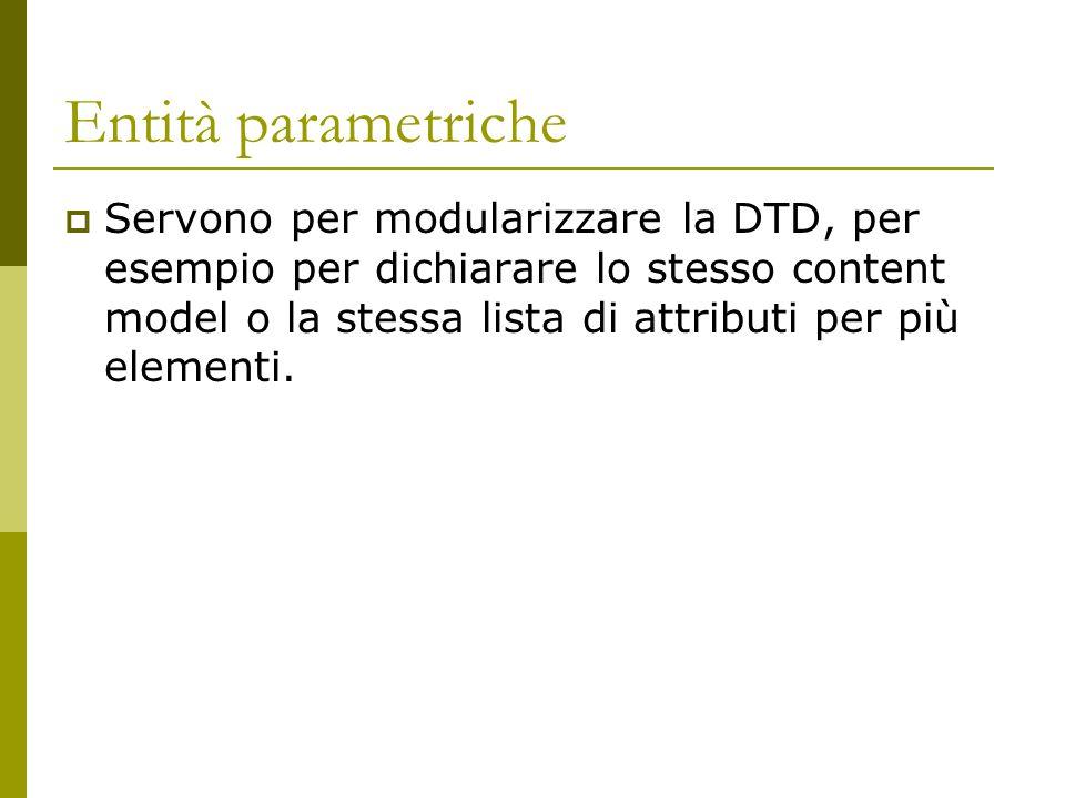 Entità parametriche  Servono per modularizzare la DTD, per esempio per dichiarare lo stesso content model o la stessa lista di attributi per più elem