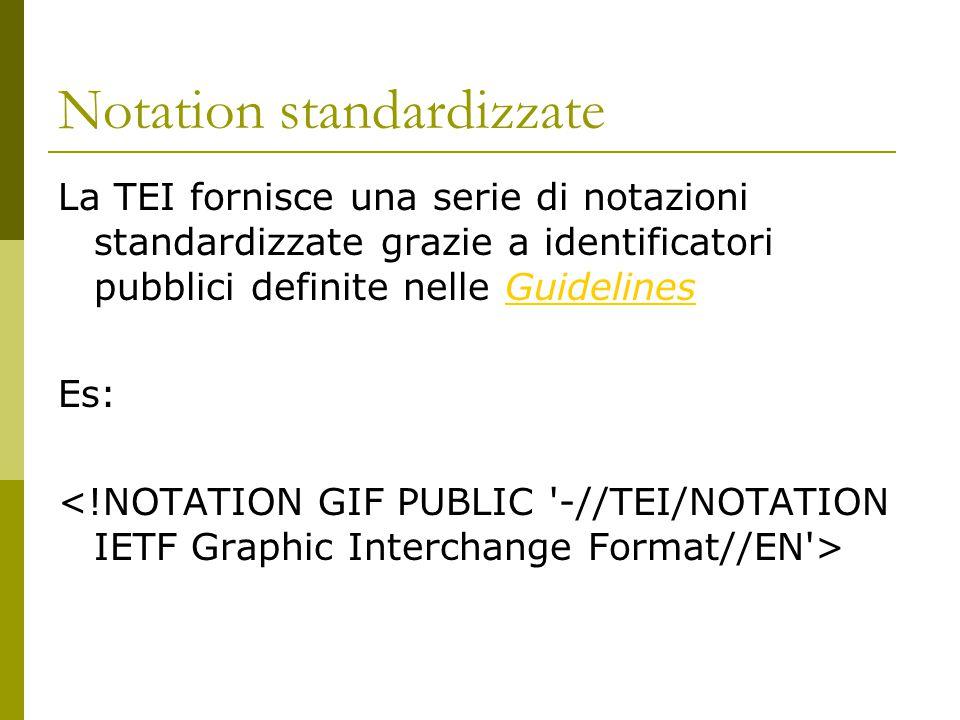 Notation standardizzate La TEI fornisce una serie di notazioni standardizzate grazie a identificatori pubblici definite nelle GuidelinesGuidelines Es: