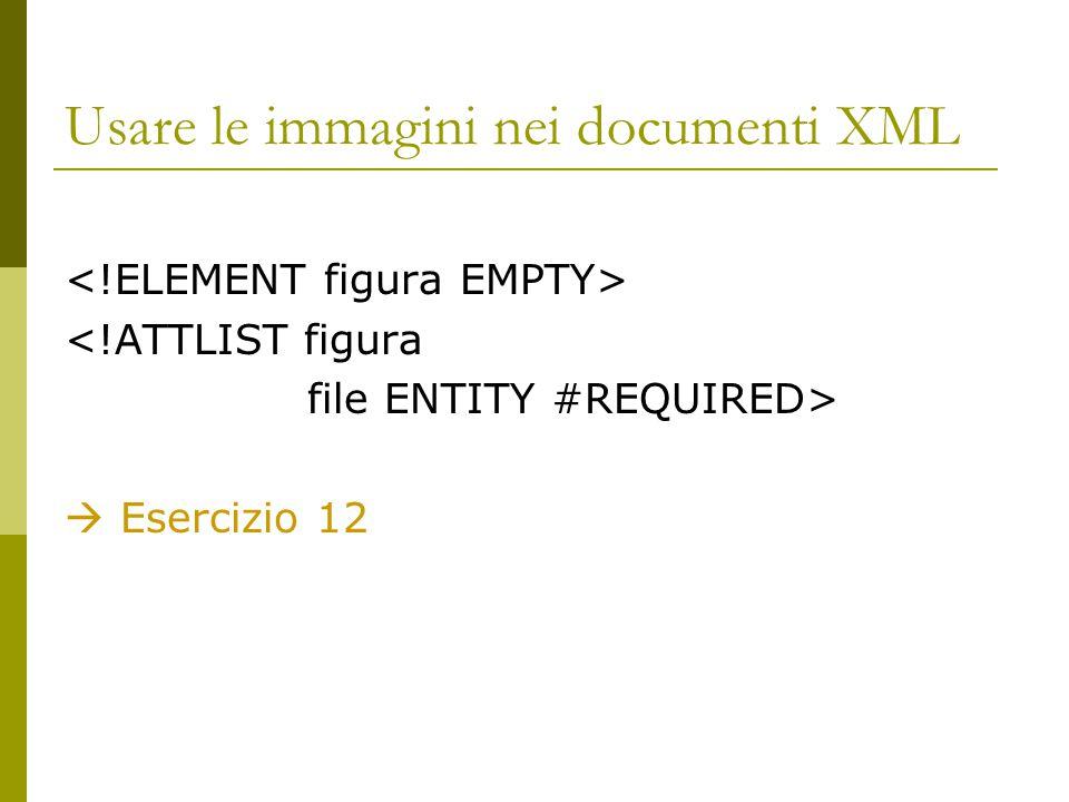 Usare le immagini nei documenti XML <!ATTLIST figura file ENTITY #REQUIRED>  Esercizio 12
