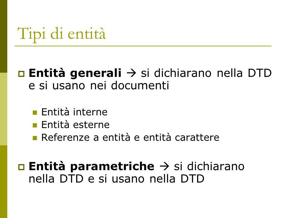 Tipi di entità  Entità generali  si dichiarano nella DTD e si usano nei documenti Entità interne Entità esterne Referenze a entità e entità carattere  Entità parametriche  si dichiarano nella DTD e si usano nella DTD