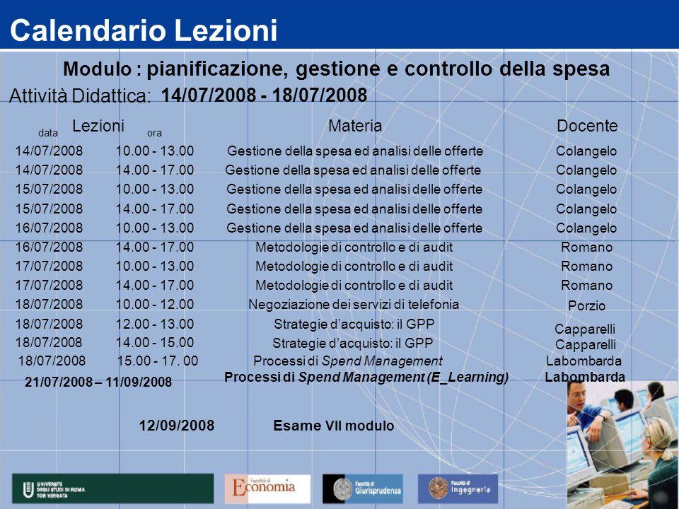 Calendario Lezioni data 14/07/2008 15/07/2008 16/07/2008 17/07/2008 18/07/2008 14.00 - 15.00 12.00 - 13.00Strategie d'acquisto: il GPP 14.00 - 17.00Metodologie di controllo e di auditRomano 10.00 - 12.00Negoziazione dei servizi di telefonia Porzio 14.00 - 17.00Metodologie di controllo e di auditRomano 10.00 - 13.00Metodologie di controllo e di auditRomano 14.00 - 17.00Gestione della spesa ed analisi delle offerteColangelo 10.00 - 13.00Gestione della spesa ed analisi delle offerteColangelo 14.00 - 17.00Gestione della spesa ed analisi delle offerteColangelo 10.00 - 13.00Gestione della spesa ed analisi delle offerteColangelo ora 10.00 - 13.00Gestione della spesa ed analisi delle offerteColangelo Attività Didattica: 14/07/2008 - 18/07/2008 LezioniMateriaDocente Modulo : pianificazione, gestione e controllo della spesa 18/07/2008 15.00 - 17.
