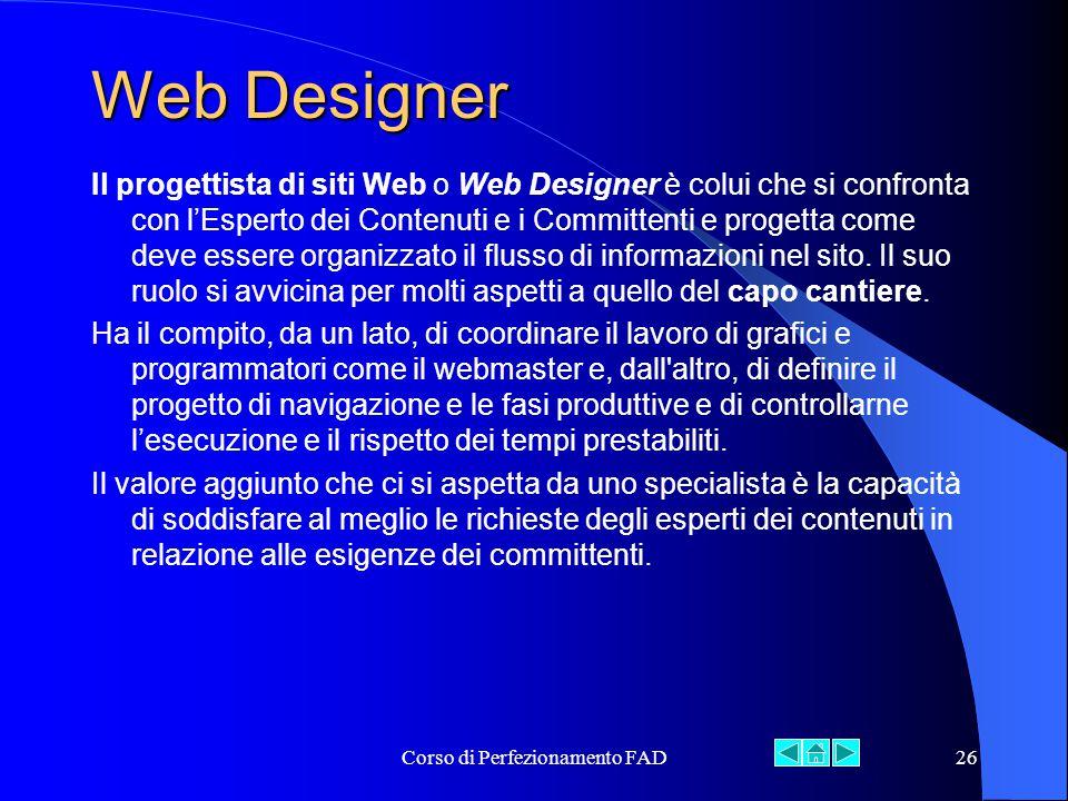 Corso di Perfezionamento FAD26 Web Designer Il progettista di siti Web o Web Designer è colui che si confronta con l'Esperto dei Contenuti e i Committenti e progetta come deve essere organizzato il flusso di informazioni nel sito.