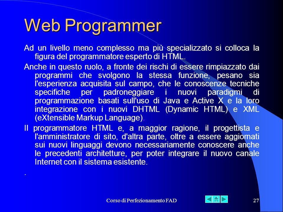 Corso di Perfezionamento FAD27 Web Programmer Ad un livello meno complesso ma più specializzato si colloca la figura del programmatore esperto di HTML.