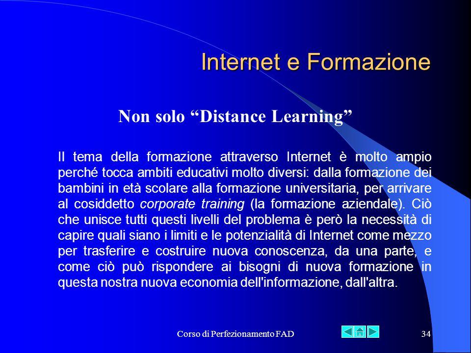 Corso di Perfezionamento FAD34 Internet e Formazione Non solo Distance Learning Il tema della formazione attraverso Internet è molto ampio perché tocca ambiti educativi molto diversi: dalla formazione dei bambini in età scolare alla formazione universitaria, per arrivare al cosiddetto corporate training (la formazione aziendale).