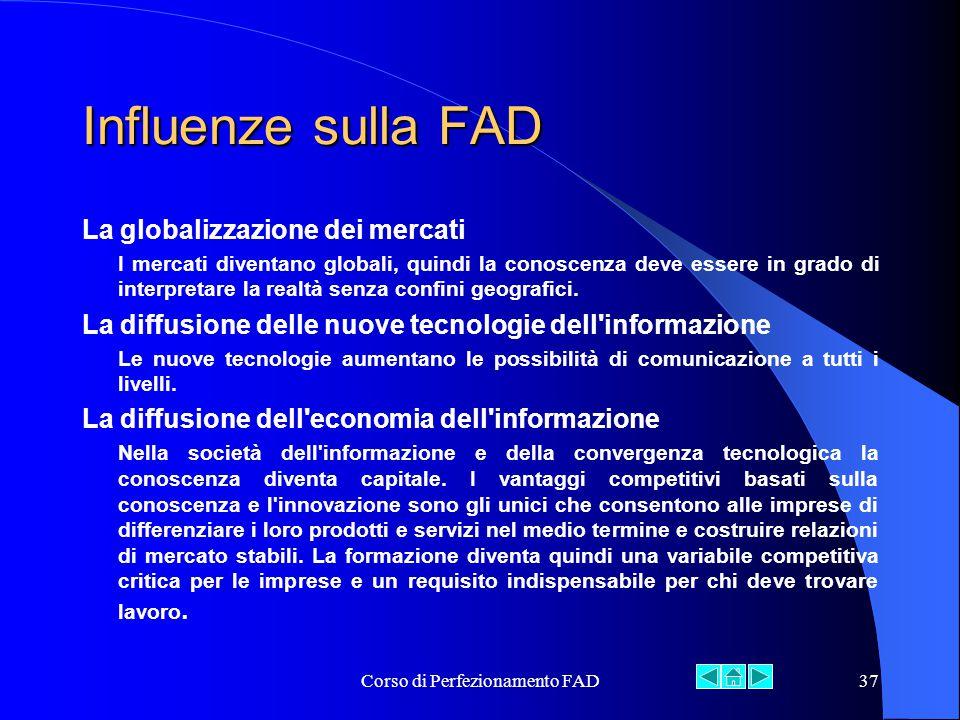 Corso di Perfezionamento FAD37 Influenze sulla FAD La globalizzazione dei mercati I mercati diventano globali, quindi la conoscenza deve essere in grado di interpretare la realtà senza confini geografici.