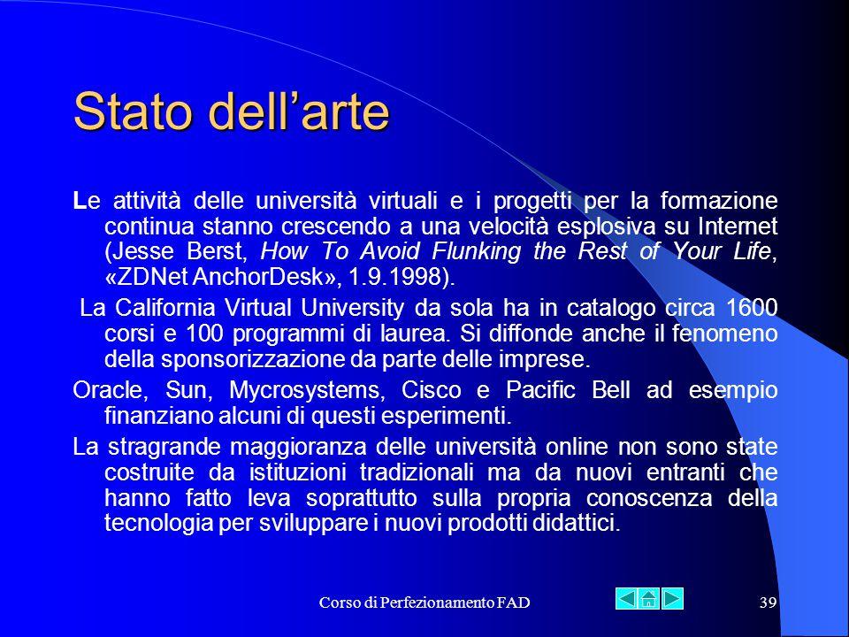 Corso di Perfezionamento FAD39 Stato dell'arte Le attività delle università virtuali e i progetti per la formazione continua stanno crescendo a una velocità esplosiva su Internet (Jesse Berst, How To Avoid Flunking the Rest of Your Life, «ZDNet AnchorDesk», 1.9.1998).