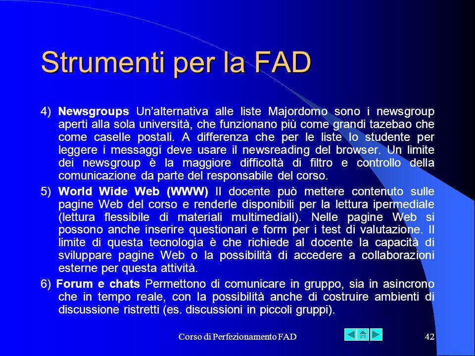 Corso di Perfezionamento FAD42 Strumenti per la FAD 4) Newsgroups Un'alternativa alle liste Majordomo sono i newsgroup aperti alla sola università, che funzionano più come grandi tazebao che come caselle postali.