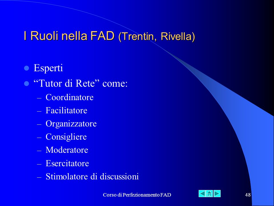 Corso di Perfezionamento FAD48 I Ruoli nella FAD (Trentin, Rivella) Esperti Tutor di Rete come: – Coordinatore – Facilitatore – Organizzatore – Consigliere – Moderatore – Esercitatore – Stimolatore di discussioni