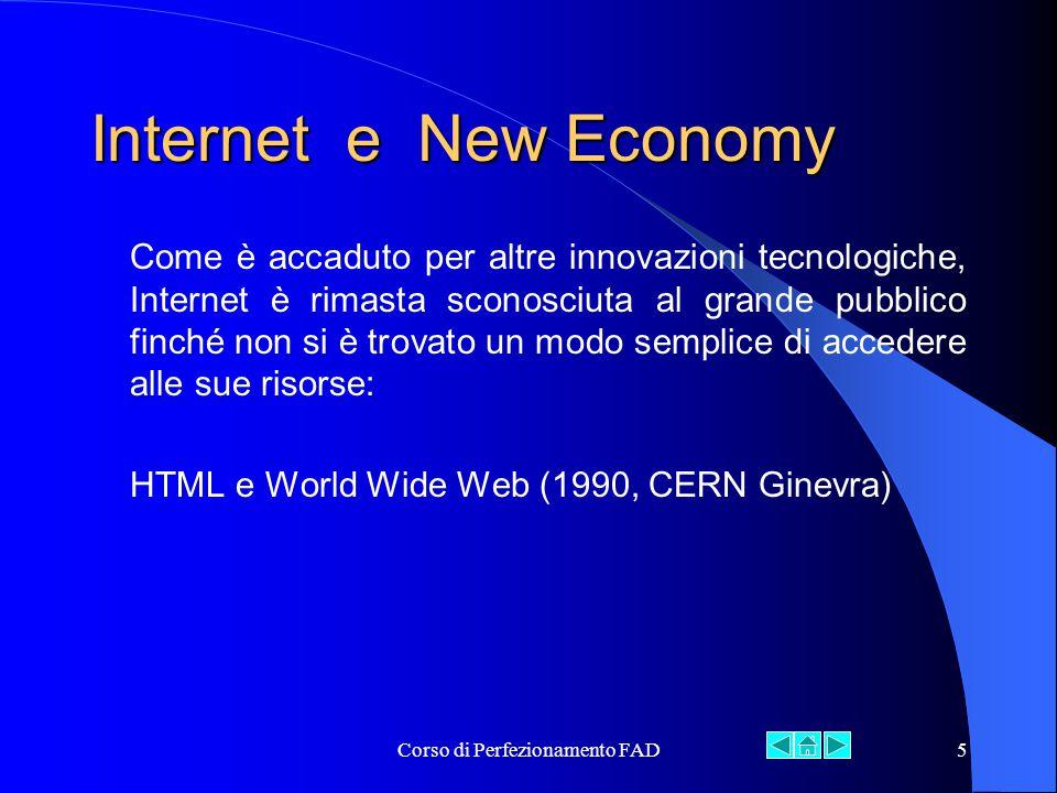Corso di Perfezionamento FAD5 Internet e New Economy Come è accaduto per altre innovazioni tecnologiche, Internet è rimasta sconosciuta al grande pubblico finché non si è trovato un modo semplice di accedere alle sue risorse: HTML e World Wide Web (1990, CERN Ginevra)