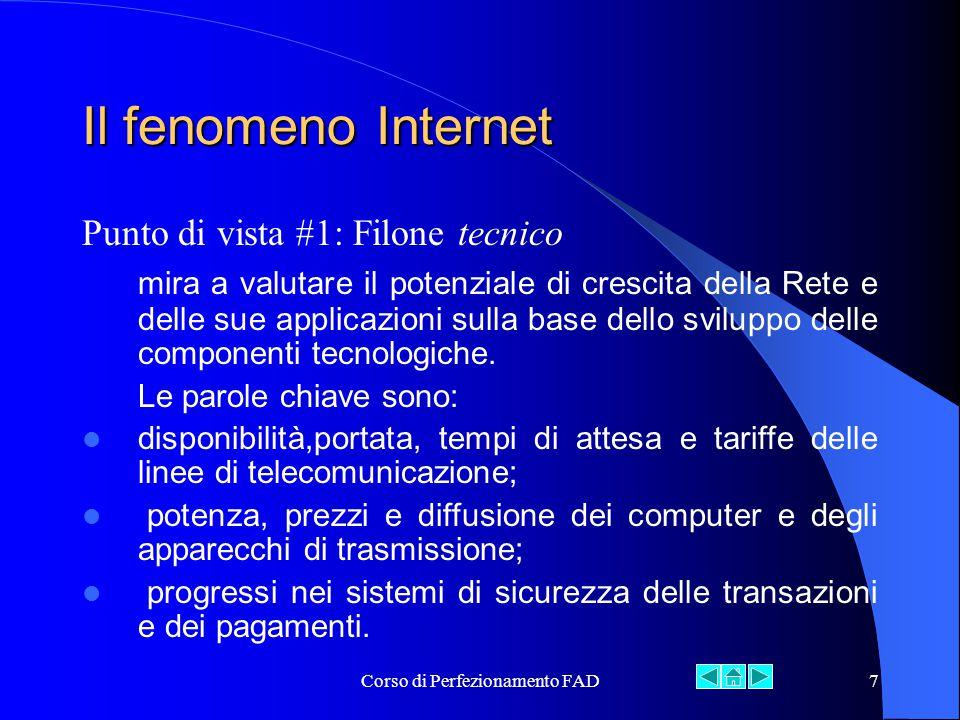Corso di Perfezionamento FAD7 Il fenomeno Internet Punto di vista #1: Filone tecnico mira a valutare il potenziale di crescita della Rete e delle sue applicazioni sulla base dello sviluppo delle componenti tecnologiche.