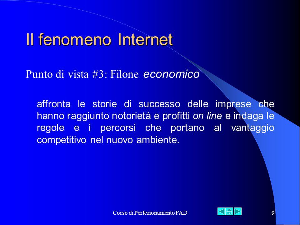 Corso di Perfezionamento FAD9 Il fenomeno Internet Punto di vista #3: Filone economico affronta le storie di successo delle imprese che hanno raggiunto notorietà e profitti on line e indaga le regole e i percorsi che portano al vantaggio competitivo nel nuovo ambiente.