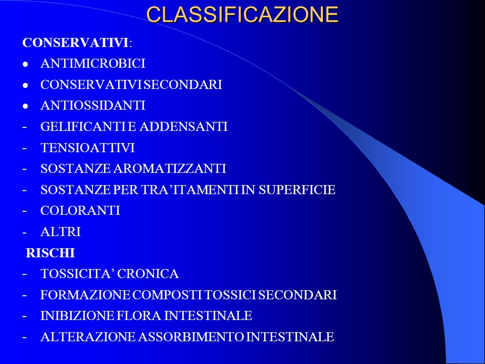 CLASSIFICAZIONE CONSERVATIVI:  ANTIMICROBICI  CONSERVATIVI SECONDARI  ANTIOSSIDANTI - GELIFICANTI E ADDENSANTI - TENSIOATTIVI - SOSTANZE AROMATIZZANTI - SOSTANZE PER TRA'ITAMENTI IN SUPERFICIE - COLORANTI -ALTRI RISCHI - TOSSICITA' CRONICA - FORMAZIONE COMPOSTI TOSSICI SECONDARI - INIBIZIONE FLORA INTESTINALE - ALTERAZIONE ASSORBIMENTO INTESTINALE