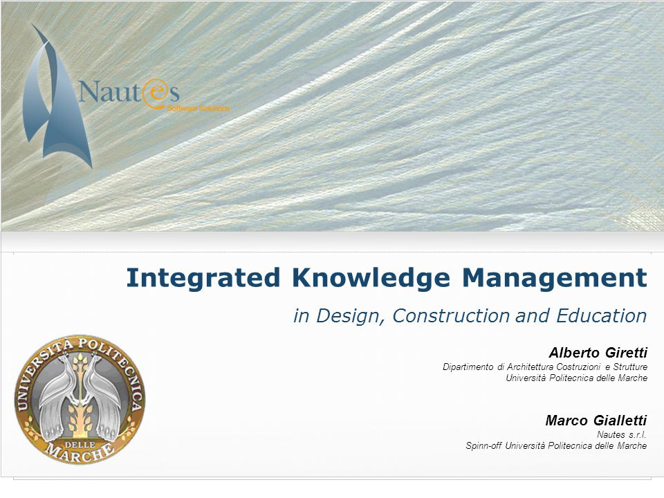 Integrated Knowledge Management in Design, Construction and Education Alberto Giretti Dipartimento di Architettura Costruzioni e Strutture Università