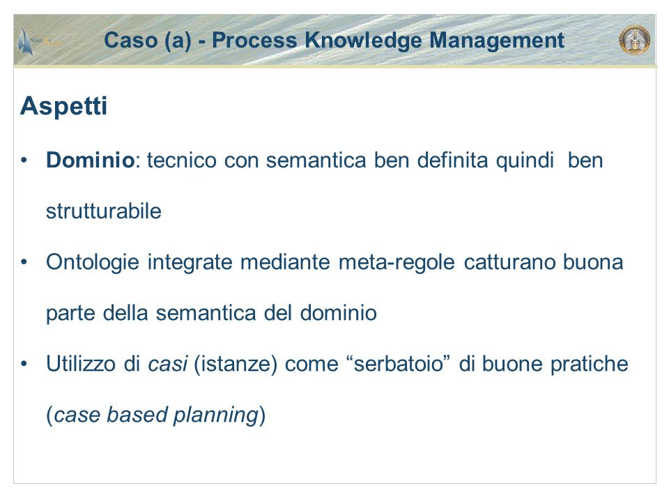 Aspetti Dominio: tecnico con semantica ben definita quindi ben strutturabile Ontologie integrate mediante meta-regole catturano buona parte della semantica del dominio Utilizzo di casi (istanze) come serbatoio di buone pratiche (case based planning)