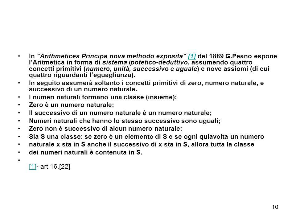 10 In Arithmetices Principa nova methodo exposita [1] del 1889 G.Peano espone l'Aritmetica in forma di sistema ipotetico-deduttivo, assumendo quattro concetti primitivi (numero, unità, successivo e uguale) e nove assiomi (di cui quattro riguardanti l'eguaglianza).[1] In seguito assumerà soltanto i concetti primitivi di zero, numero naturale, e successivo di un numero naturale.