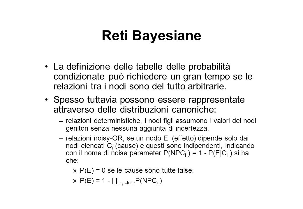 Reti Bayesiane La definizione delle tabelle delle probabilità condizionate può richiedere un gran tempo se le relazioni tra i nodi sono del tutto arbitrarie.
