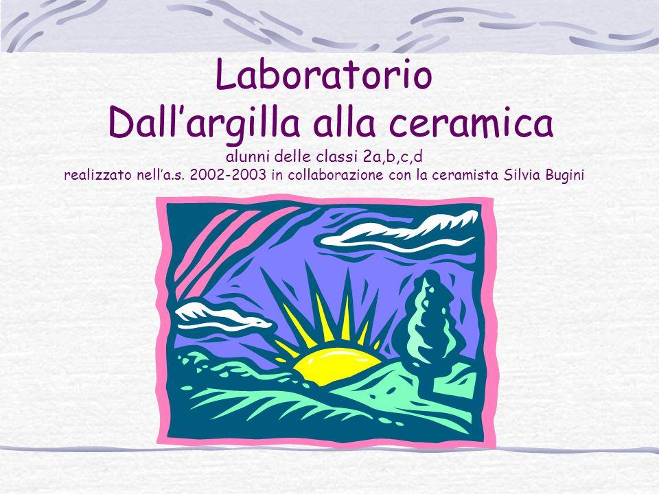 Laboratorio Dall'argilla alla ceramica alunni delle classi 2a,b,c,d realizzato nell'a.s. 2002-2003 in collaborazione con la ceramista Silvia Bugini