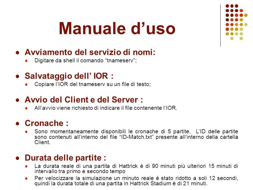 Manuale d'uso Avviamento del servizio di nomi: Digitare da shell il comando tnameserv ; Salvataggio dell' IOR : Copiare l'IOR del tnameserv su un file di testo; Avvio del Client e del Server : All'avvio viene richiesto di indicare il file contenente l'IOR.